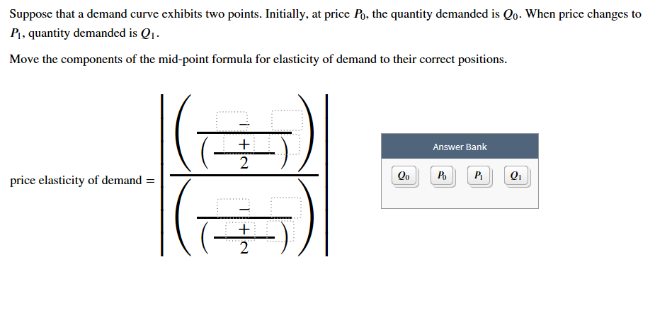 Suppose that a demand curve exhibits two points. Initially, at price Po, the quantity demanded is Qo. When price changes to PI, quantity demanded is Q Move the components of the mid-point formula for elasticity of demand to their correct positions Answer Bank 2 Qo Po Q1 price elasticity of demand = 2