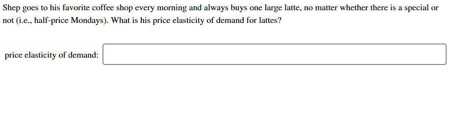 Shep goes to his favorite coffee shop every morning and always buys one large latte, no matter whether there is a special or not (i.e., half-price Mondays). What is his price elasticity of demand for lattes? price elasticity of demand: