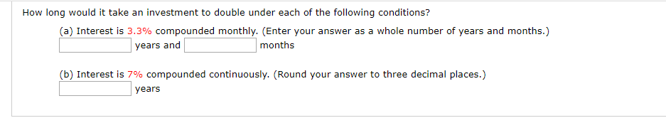 How long would it take an investment to double under each of the following conditions? (a) Interest is 3.3% compounded monthly. (Enter your answer as a whole number of years and months.) months years and (b) Interest is 7% compounded continuously. (Round your answer to three decimal places.) years