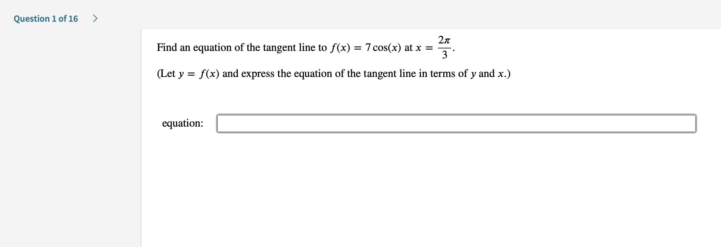 > Question 1 of 16 27T Find an equation of the tangent line to f(x) = 7 cos(x) at x = 3 (Let y f(x) and express the equation of the tangent line in terms of y and x.) equation