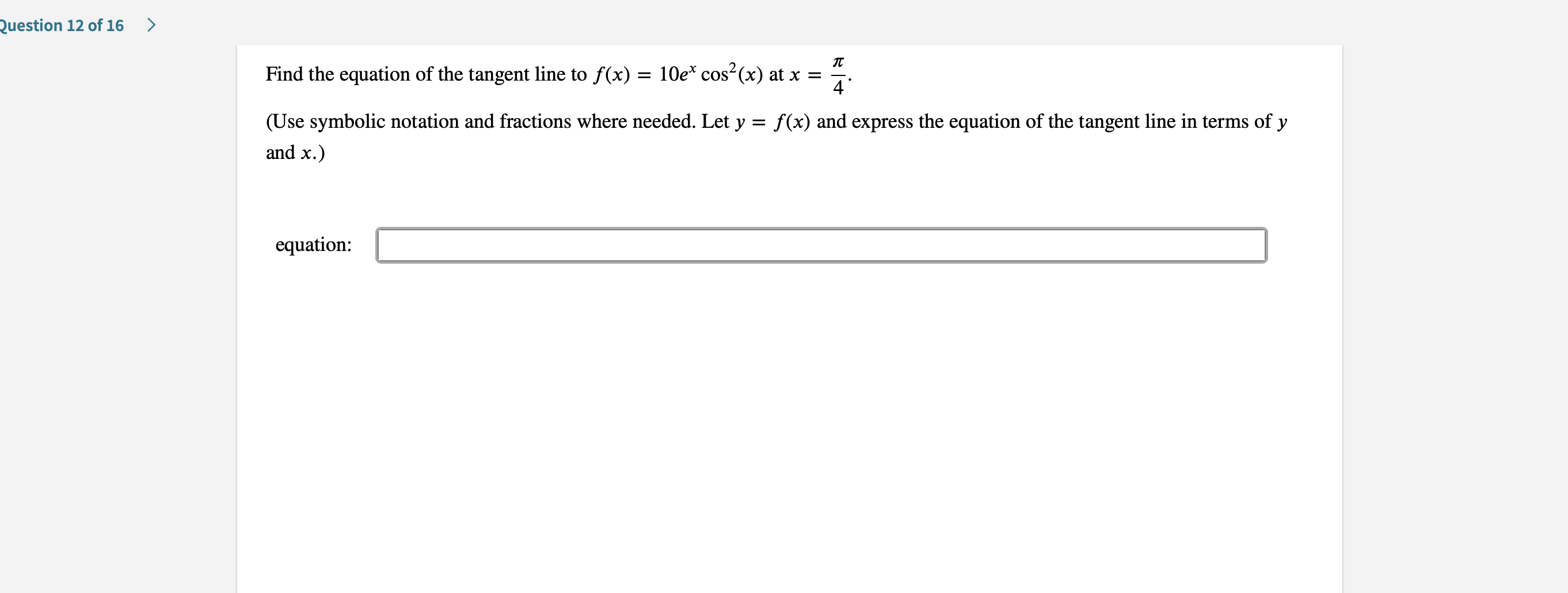 Question 12 of 16 > Find the equation of the tangent line to f(x) = 10e* cos2(x) at x 4 (Use symbolic notation and fractions where needed. Let y f(x) and express the equation of the tangent line in terms of y = and x.) equation