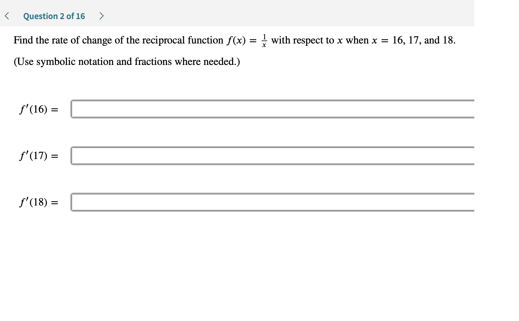 > Question 2 of 16 Find the rate of change of the reciprocal function f(x) = - with respect to x when x = 16, 17, and 18. (Use symbolic notation and fractions where needed.) f'(16) f'(17) f'(18)