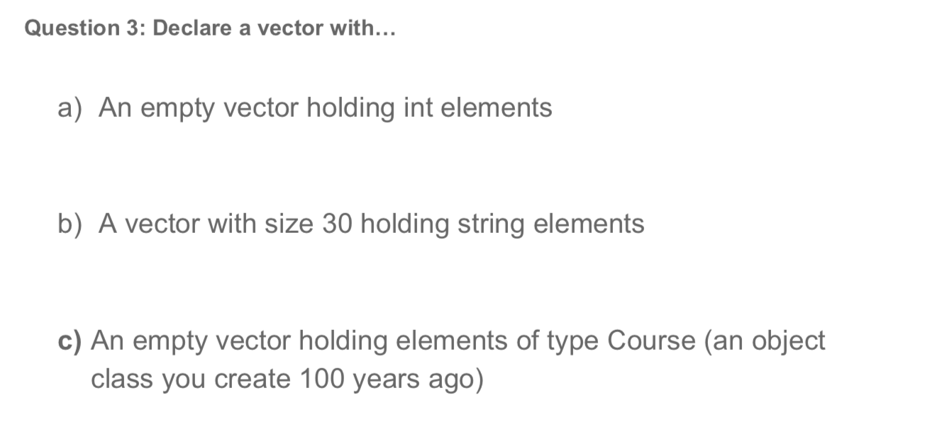 Question 3: Declare a vector with... a) An empty vector holding int elements b) A vector with size 30 holding string elements c) An empty vector holding elements of type Course (an object class you create 100 years ago)