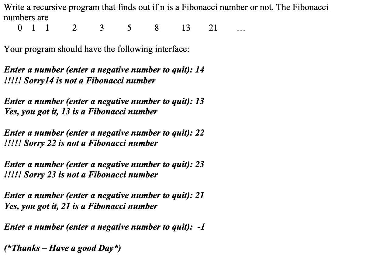 Write a recursive program that finds out ifn is a Fibonacci number or not. The Fibonacci numbers are 0 1 1 2 3 5 13 21 Your program should have the following interface: Enter a number (enter a negative number to quit): 14 !!!!! Sorry14 is not a Fibonacci number Enter a number (enter a negative number to quit): 13 Yes, you got it, 13 is a Fibonacci number Enter a number (enter a negative number to quit): 22 !!!!! Sorry 22 is not a Fibonacci number Enter a number (enter a negative number to quit): 23 !!!!! Sorry 23 is not a Fibonacci number Enter a number (enter a negative number to quit): 21 Yes, you got it, 21 is a Fibonacci number Enter a number (enter a negative number to quit): -1 (*Thanks Have a good Day*)