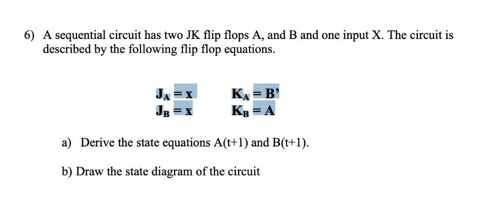 6) A sequential circuit has two JK flip flops A, and B and one input X. The circuit is described by the following flip flop equations КА 3 В' Кв JA = A a) Derive the state equations A(t+1) and B(t+1) b) Draw the state diagram of the circuit