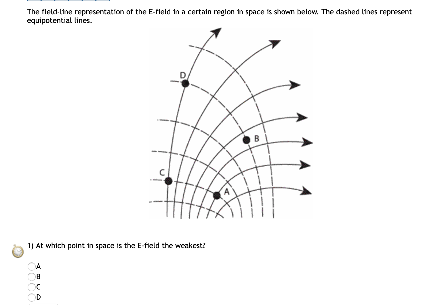 The field-line representation of the E-field in a certain region in space is shown below. The dashed lines represent equipotential lines. 1) At which point in space is the E-field the weakest? OC