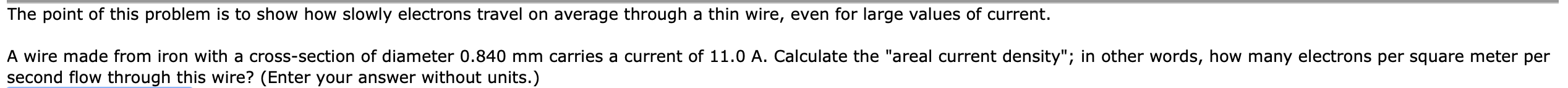 """The point of this problem is to show how slowly electrons travel on average through a thin wire, even for large values of current. A wire made from iron with a cross-section of diameter 0.840 mm carries a current of 11.0 A. Calculate the """"areal current density""""; in other words, how many electrons per square meter per second flow through this wire? (Enter your answer without units.)"""
