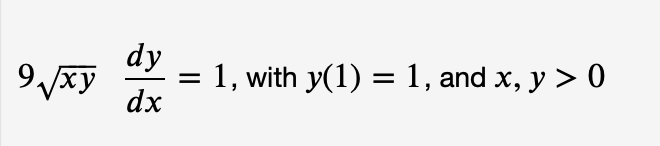 dy 1, with y(1) = 1, and x, y > 0 9xy %3D dx