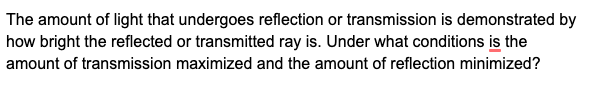 The amount of light that undergoes reflection or transmission is demonstrated by how bright the reflected or transmitted ray is. Under what conditions is the amount of transmission maximized and the amount of reflection minimized?