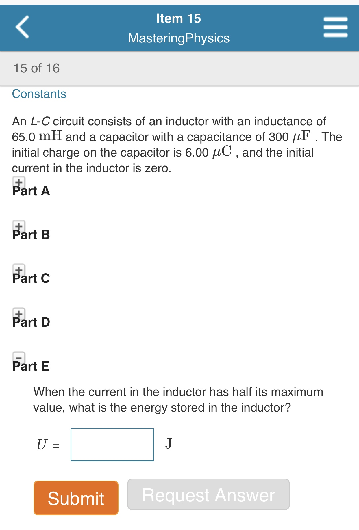 Item 15 MasteringPhysics 15 of 16 Constants An L-C circuit consists of an inductor with an inductance of 65.0 mH and a capacitor with a capacitance of 300 F. The initial charge on the capacitor is 6.00 HC, and the initial current in the inductor is zero. Part A Part B Part C Part D Part E When the current in the inductor has half its maximum value, what is the energy stored in the inductor? J U = 1 Request Answer Submit II