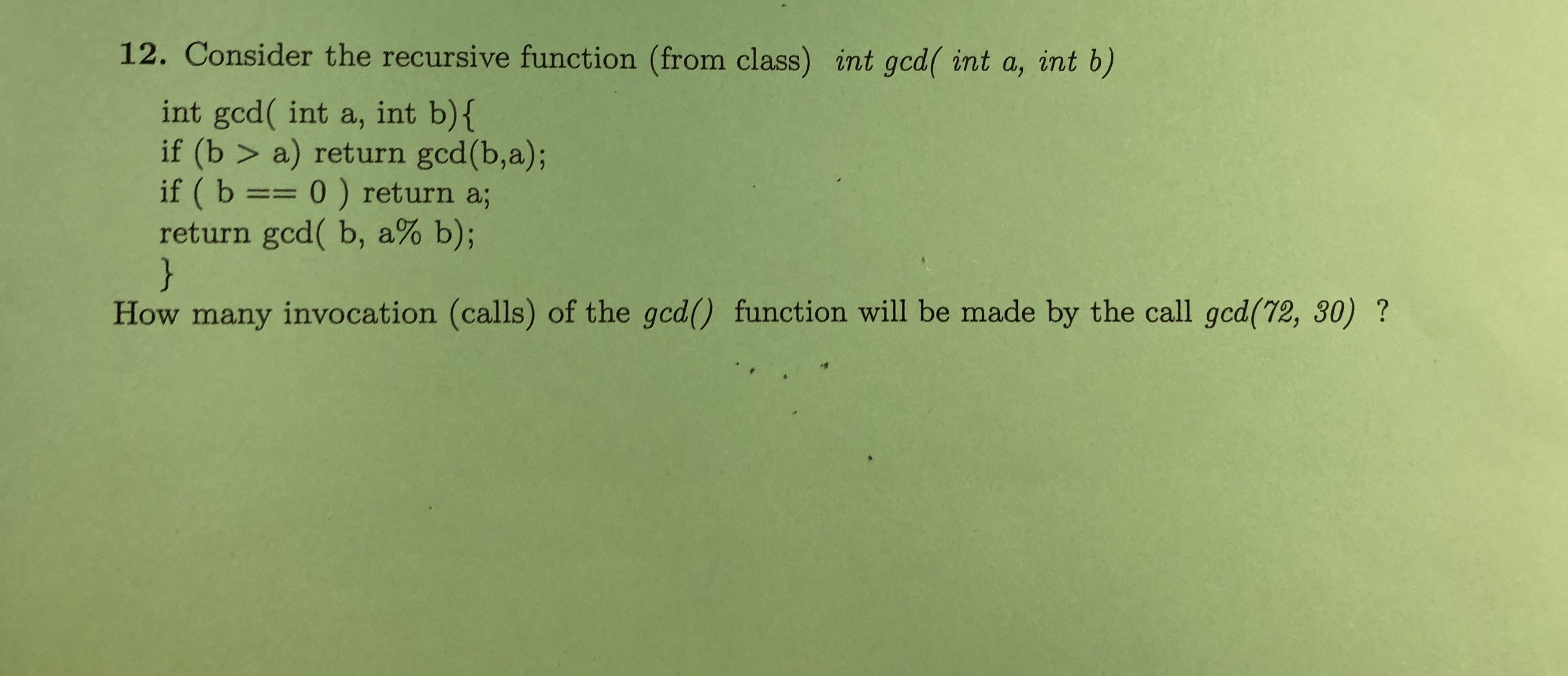 12. Consider the recursive function (from class) int gcd( int a, int b) int gcd( int a, int b){ if (b > a) return gcd(b,a); if ( b == 0 ) return a; return gcd( b, a% b); } How many invocation (calls) of the gcd() function will be made by the call gcd(72, 30) ?