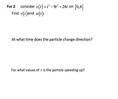 For 2 consider s(t) =r -9 +24t on [0,6] Find v(t)and a(t). At what time does the particle change direction? For what values of t is the particle speeding up?