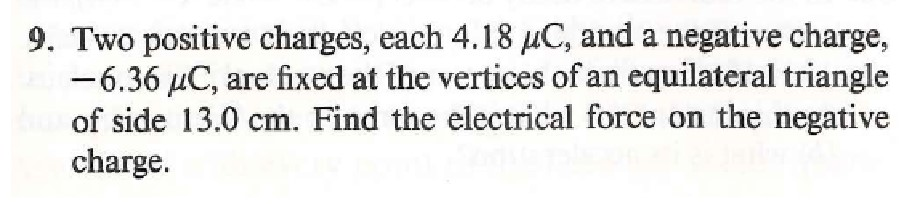 9. Two positive charges, each 4.18 uC, and a negative charge, -6.36 µC, are fixed at the vertices of an equilateral triangle of side 13.0 cm. Find the electrical force on the negative charge.