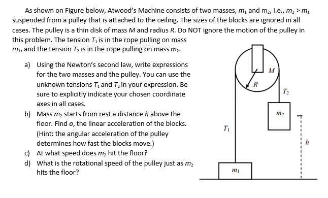 As shown on Figure below, Atwood's Machine consists of two masses, m, and m2, i.e., m, > m, suspended from a pulley that is attached to the ceiling. The sizes of the blocks are ignored in all cases. The pulley is a thin disk of mass M and radius R. Do NOT ignore the motion of the pulley in this problem. The tension T, is in the rope pulling on mass m, and the tension T; is in the rope pulling on mass m2. a) Using the Newton's second law, write expressions M for the two masses and the pulley. You can use the R unknown tensions T, and Tz in your expression. Be sure to explicitly indicate your chosen coordinate T2 axes in all cases. b) Mass m, starts from rest a distance h above the m2 floor. Find a, the linear acceleration of the blocks. (Hint: the angular acceleration of the pulley determines how fast the blocks move.) c) At what speed does m, hit the floor? d) What is the rotational speed of the pulley just as m, hits the floor? mi