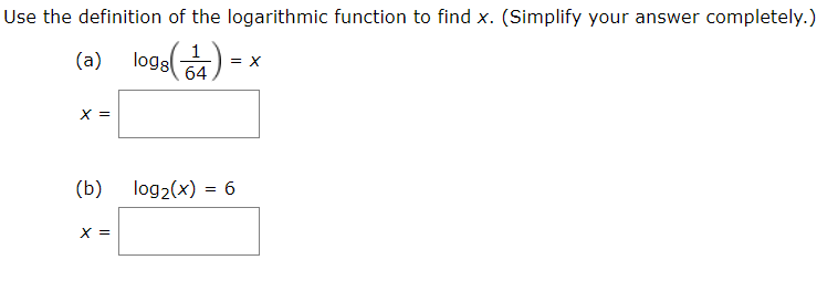 Use the definition of the logarithmic function to find x. (Simplify your answer completely.) oge(7) logs (a) o0) х 3 (b) log2(x) = 6