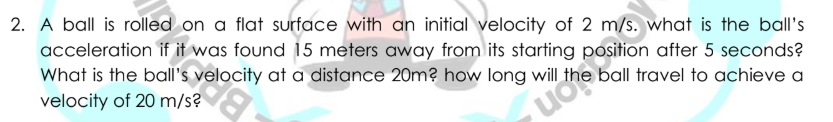 2. A ball is rolled on a flat surface with an initial velocity of 2 m/s. what is the ball's acceleration if it was found 15 meters away from its starting position after 5 seconds? What is the ball's velocity at a distance 20m? how long will velocity of 20 m/s? ball travel to achieve a