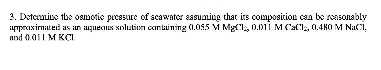 3. Determine the osmotic pressure of seawater assuming that its composition can be reasonably approximated as an aqueous solution containing 0.055 M MgCl2, 0.011 M CaCl2, 0.480 M NaCl, and 0.011 M KCI.