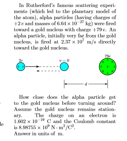 In Rutherford's famous scattering experi- ments (which led to the planetary model of the atom), alpha particles (having charges of +2 e and masses of 6.64 x 10 toward a gold nucleus with charge +79 e. An alpha particle, initially very far from the gold nucleus, is fired at 2.37 x 10 m/s directly toward the gold nucleus. 27 kg) were fired 79e 2e + + How close does the alpha particle get to the gold nucleus before turning around? Assume the gold nucleus remains station- The charge on an electron is ary 1.602 x 1019 C and the Coulomb constant le is 8.98755 x 109 N- m2/C2 Answer in units of m