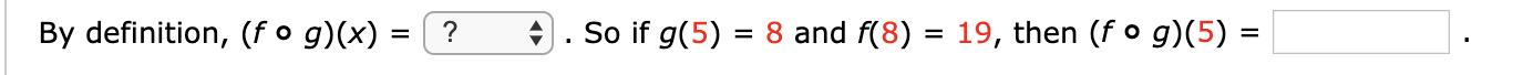 So if g(5) 8 and f(8) 19, then (f o g)(5) = By definition, (f o g)(x) = ?