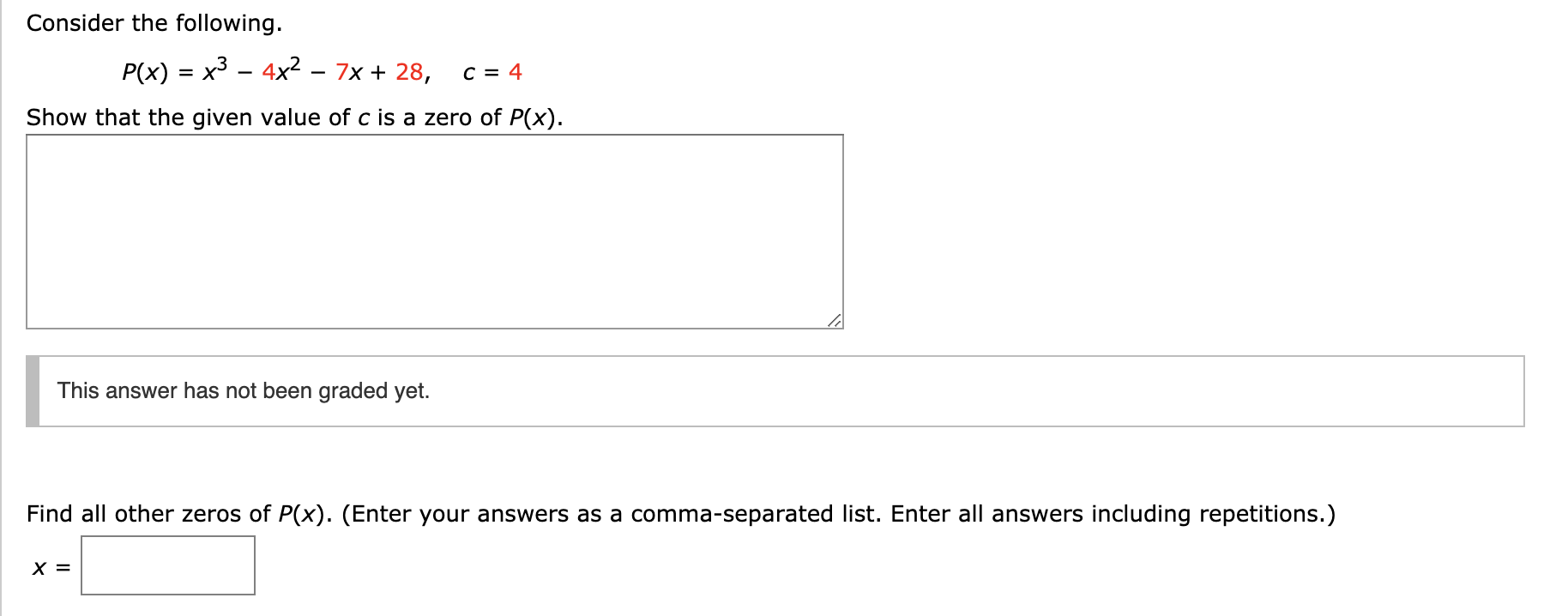 Consider the following. x3 - 4x2 7x 28, Р(x) C = 4 Show that the given value of c is a zero of P(x). This answer has not been graded yet. Find all other zeros of P(x). (Enter your answers as a comma-separated list. Enter all answers including repetitions.) х%3
