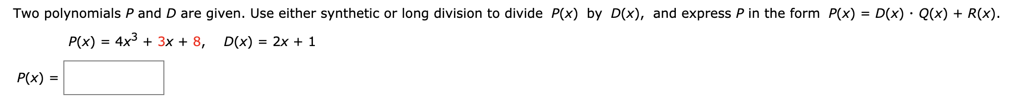 Two polynomials P and D are given. Use either synthetic or long division to divide P(x) by D(x), and express P in the form P(x) = D(x) - Q(x) + R(x) P(x) 4x33x + 8 D(x) 2x + 1 P(x)