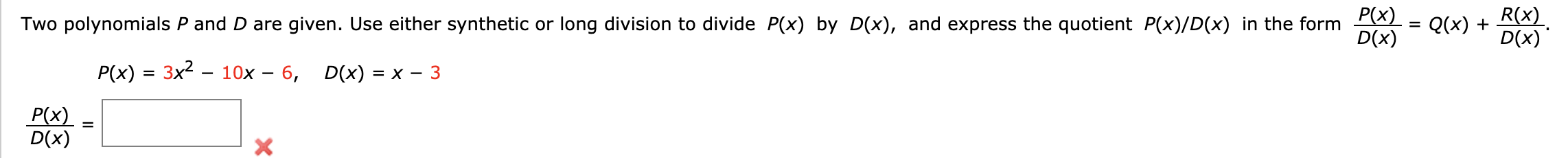 P(x) D(x) R(x) D(x) Two polynomials P and D are given. Use either synthetic or long division to divide P(x) by D(x), and express the quotient P(x)/D(x) in the form Q(x) = 10x 6, P(x) 3x2 D(x) = X 3 P(x) D(x)