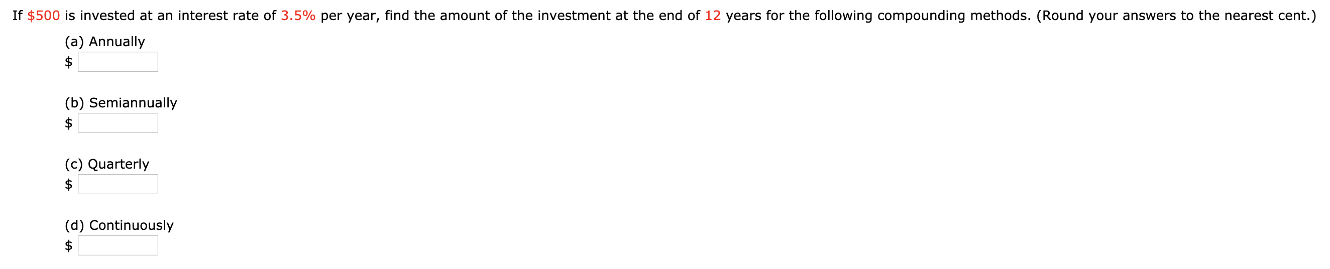 If $500 is invested at an interest rate of 3.5% per year, find the amount of the investment at the end of 12 years for the following compounding methods. (Round your answers to the nearest cent.) (a) Annually (b) Semiannually $ (c) Quarterly (d) Continuously