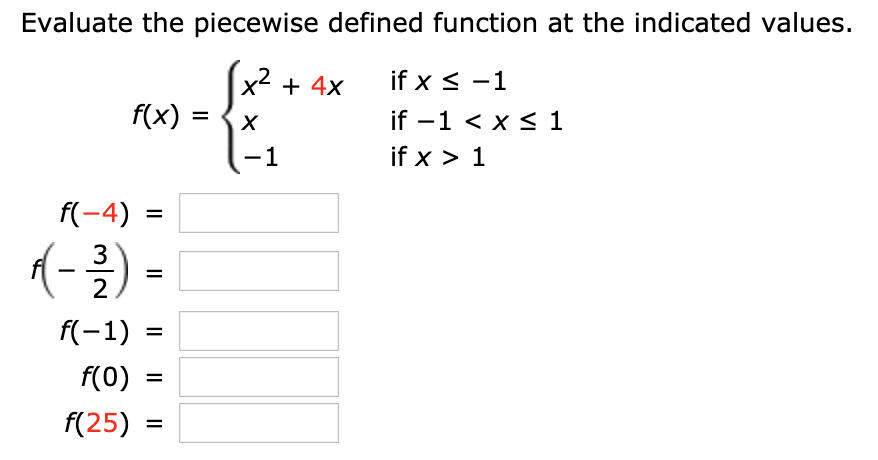 Evaluate the piecewise defined function at the indicated values. x2 f(x) if x -1 + 4x if -1 < x s 1 X if x 1 1 f(-4) 1- 3 2 f(-1) f(0) = f(25) = II