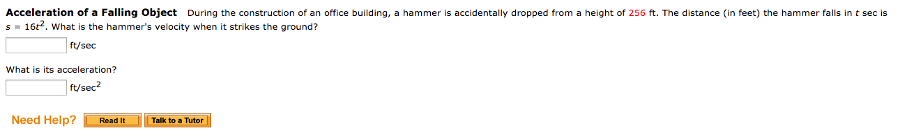 Acceleration of a Falling Object During the construction of an office building, a hammer is accidentally dropped from a height of 256 ft. The distance (in feet) the hammer falls in t sec is s 16t2, what is the hammer's velocity when it strikes the ground? ft/sec What is its acceleration? ft/sec2 Need Help? Read It Talk to a Tutor
