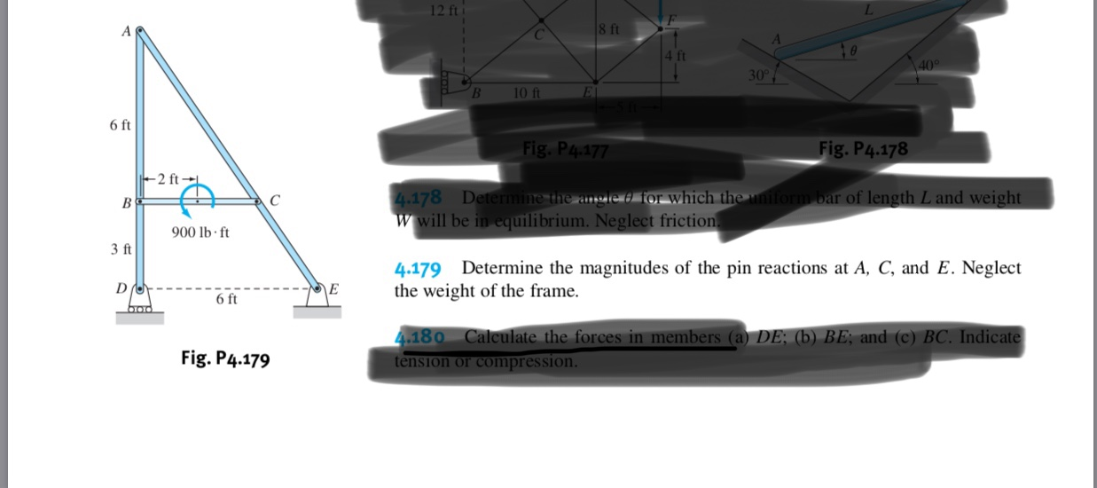 12 ft 8 ft 40 30 10 ft E 6 ft Fig. P4.177 Fig.P4.178 2 ft 4.178 Deternmine the angle d or which the uniform bar of length L and weight wwill be in equilibrium. Neglect friction 900 lb f 3 ft 4.179 Determine the magnitudes of the pin reactions at A, C, and E. Neglect the weight of the frame. E 6 ft 4.180 Calculate the forces in members (a) DE; (b) BE, and (c) BC. Indicate tension or compres sion. Fig. P4.179
