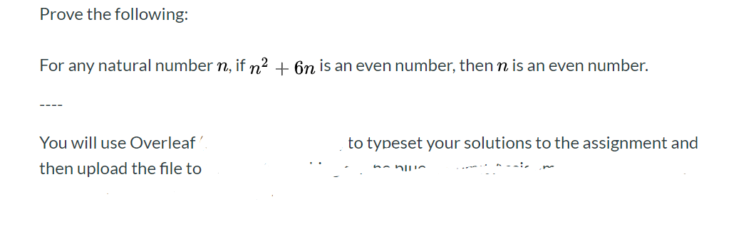 Prove the following: For any natural number n, if n2 6n is an even number, then n is an even number. - You will use Overleaf to typeset your solutions to the assignment and then upload the file to