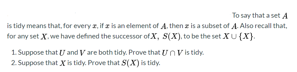 To say that a set A is tidy means that, for every x, if x is an element of A, then is a subset of A. Also recall that, for any set X, we have defined the successor ofX, S(X), to be the set XU{X}. 1. Suppose that U and V are both tidy. Prove that U n V is tidy. 2. Suppose that X is tidy. Prove that S(X) is tidy.