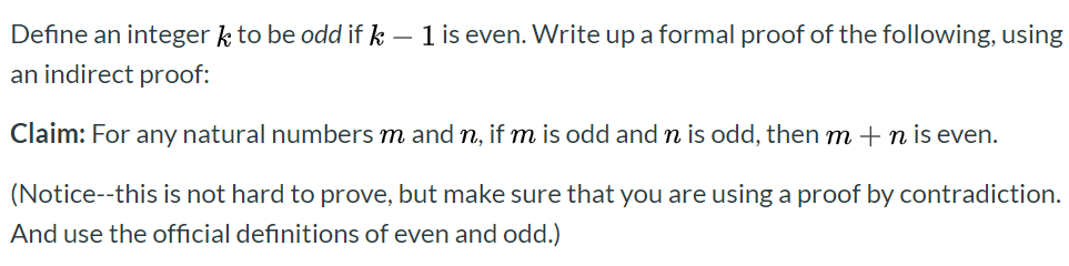 Define an integer k to be odd if k 1 is even. Write up a formal proof of the following, using an indirect proof: Claim: For any natural numbers m and n, if m is odd and n is odd, then m n is even. (Notice--this is not hard to prove, but make sure that you are using a proof by contradiction. And use the official definitions of even and odd.)
