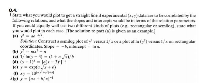 Q.4. I State what you would plot to get a straight line if experimental (x, y) data are to be correlated by the following relations, and what the slopes and intercepts would be in terms of the relation parameters. If you could equally well use two different kinds of plots (e.g., rectangular or semilog), state what you would plot in each case. [The solution to part (a) is given as an example.] (a) y = ae-b/. Solution: Construct a semilog plot of y versus 1/x or a plot of In (y) versus 1/x on rectangular coordinates. Slope = -b, intercept = In a. (b) y = mx-n (c) 1/ In(y- 3) = (1 + a x)/b (d) (y+1) = [a(x – 3)'] (e) y = exp(a x + b) () xy = 10+y A(g) y = [ax + b/x]=! %3D