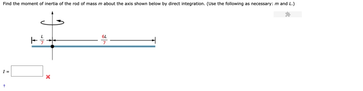 Find the moment of inertia of the rod of mass m about the axis shown below by direct integration. (Use the following as necessary: m and L.) 6L 7 t