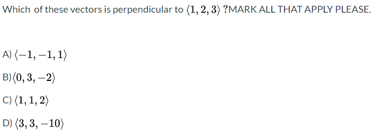 Which of these vectors is perpendicular to (1, 2, 3) ?MARK ALL THAT APPLY PLEASE. A) (–1, –1, 1) B) (0, 3, –2) - C) (1, 1, 2) D) (3, 3, –10) -