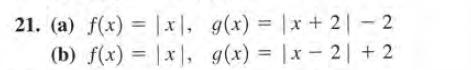 21. (a) f(x) = |x|, g(x) = |x + 2| - 2 (b) f(x) = |x, g(x) = |x- 2| + 2 %3D %3D