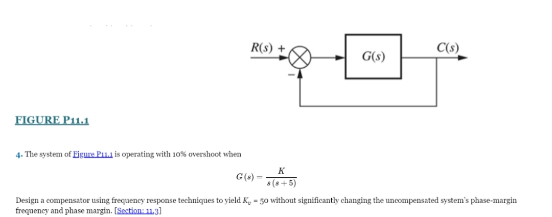 R(s) + C(s) G(s) FIGURE P11.1 4. The system of Figure P11.1 is operating with 10% overshoot when K G(s) = 8 (s + 5) Design a compensator using frequency response techniques to yield K, = 50 without significantly changing the uncompensated system's phase-margin frequency and phase margin. [Section: 11,3]