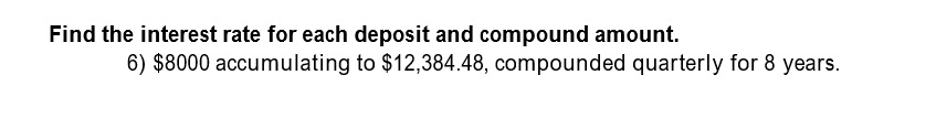 Find the interest rate for each deposit and compound amount. 6) $8000 accumulating to $12,384.48, compounded quarterly for 8 years.