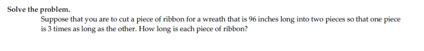 Solve the problem. Suppose that you are to cut a piece of ribbon for a wreath that is 96 inches long into two pieces so that one piece is 3 times as long as the other. How long is each piece of ribbon?