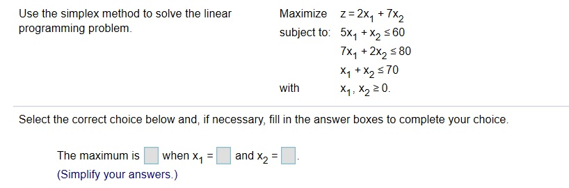 Use the simplex method to solve the linear programming problem z=2x4 +7x2 subject to: 5x, X2 60 7x1+2x2 80 Maximize + X1 +X270 X1, X2 20. with Select the correct choice below and, if necessary, fill in the answer boxes to complete your choice and X2 when X1 The maximum is (Simplify your answers.)