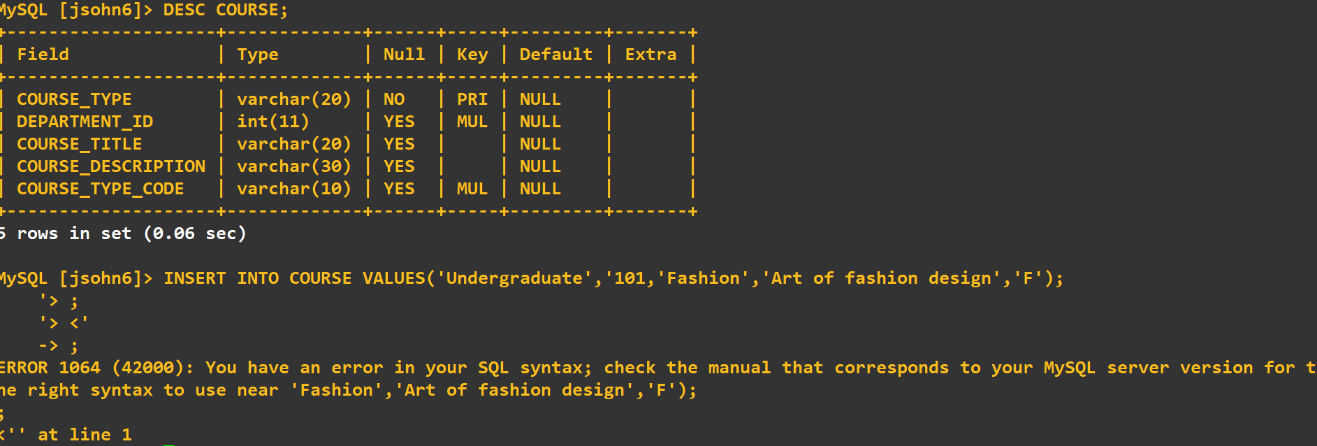 MYSQL [jsohn6] > DESC COURSE; Field | Туре Null Key Default Extra varchar(20) | NO YES varchar(20)| YES COURSE_DESCRIPTION varchar(30) | YES varchar(10) | YES PRI NULL MUL NULL NULL NULL MUL NULL COURSE_TYPE DEPARTMENT_ID COURSE_TITLE | int(11) COURSE_TYPE_CODE 5 rows in set (0.06 sec) MYSQL [jsohn6]> INSERT INTO COURSE VALUES ( ' Undergraduate','101,'Fashion','Art of fashion design','F'); -> ; ERROR 1064 (42000): You have an error in your SQL syntax; check the manual that corresponds to your MySQL server version for t e right syntax to use near 'Fashion', 'Art of fashion design', 'F'); k'' at line 1