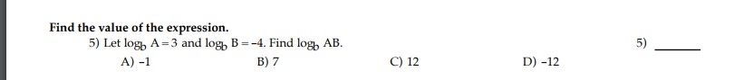 Find the value of the expression. 5) Let log, A=3 and log, B=-4. Find log, AB. A) -1 5) B) 7 C) 12 D) -12 5,