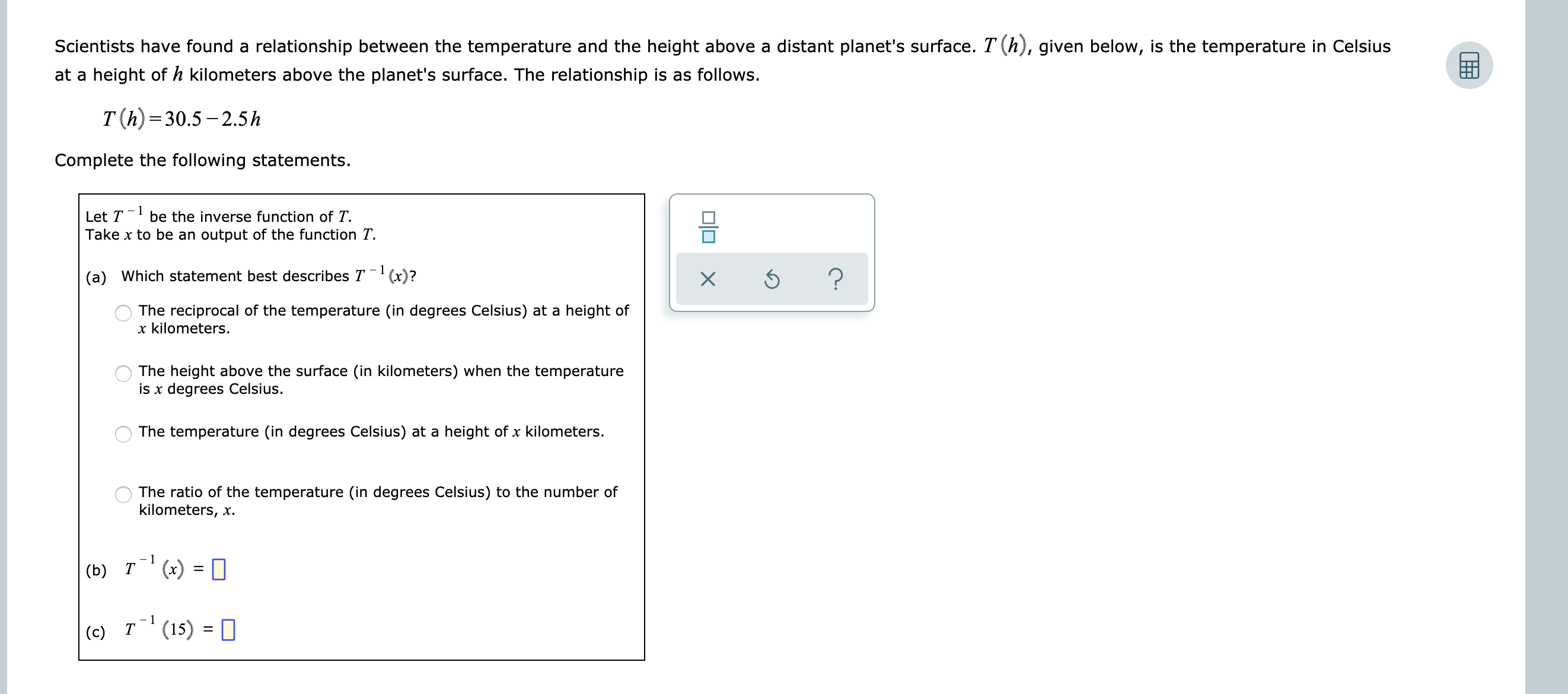 Scientists have found a relationship between the temperature and the height above a distant planet's surface. T (h), given below, is the temperature in Celsius at a height ofh kilometers above the planet's surface. The relationship is as follows. T (h) 30.5-2.5h Complete the following statements. - 1 Let T be the inverse function of T Take x to be an output of the function T ? (a) Which statement best describes T(x)? X The reciprocal of the temperature (in degrees Celsius) at a height of x kilometers. The height above the surface (in kilometers) when the temperature is x degrees Celsius. The temperature (in degrees Celsius) at a height of x kilometers. The ratio of the temperature (in degrees Celsius) to the number of kilometers, x - 1 (x) = (b) Т - 1 Т (15) (c) OO