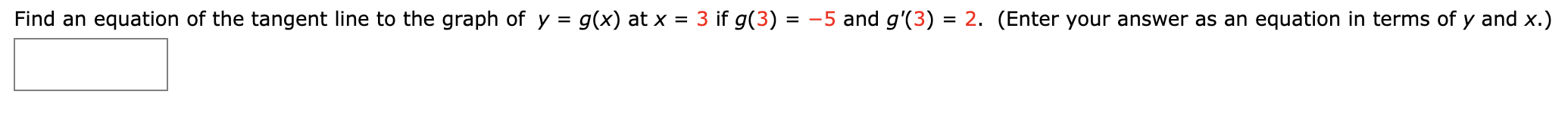 Find an equation of the tangent line to the graph of y = g(x) at x = 3 if g(3) = -5 and g'(3) = 2. (Enter your answer as an equation in terms of y and x.)