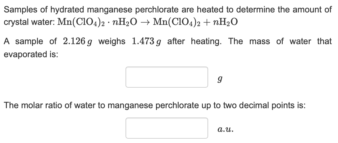 Samples of hydrated manganese perchlorate are heated to determine the amount of crystal water: Mn(CIO4)2 nH20 -» Mn(CIO4)2 nH20 A sample of 2.126 g weighs 1.473g after heating. The mass of water that evaporated is: The molar ratio of water to manganese perchlorate up to two decimal points is: a.u