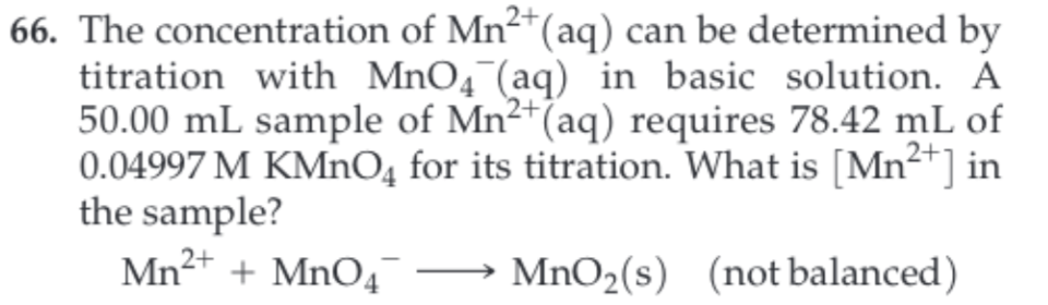 66. The concentration of Mn2(aq) can be determined by titration with MnO4 (aq) in basic solution. A 50.00 mL sample of Mn2 (aq) requires 78.42 mL of 0.04997 M KMnO4 for its titration. What is [Mn2 ] in the sample? Mn2 MnO4 MnO2(s) (not balanced)