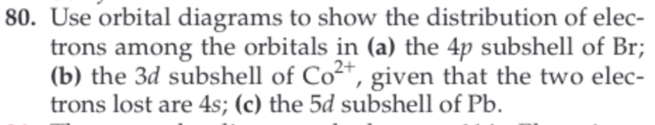 80. Use orbital diagrams to show the distribution of elec- trons among the orbitals in (a) the 4p subshell of Br (b) the 3d subshell of Co, given that the two elec- trons lost are 4s; (c) the 5d subshell of Pb