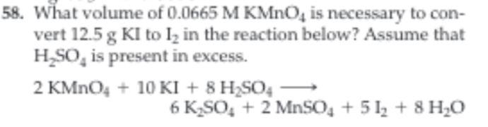 58. What volume of 0.0665 M KMnO4 is necessary to con vert 12.5 g KI to Ik in the reaction below? Assume that H_SO, is present in excess. 2 KMnO410 KI + 8 H2SO4 6 K2SO2 MnSO4 +5 28 H0
