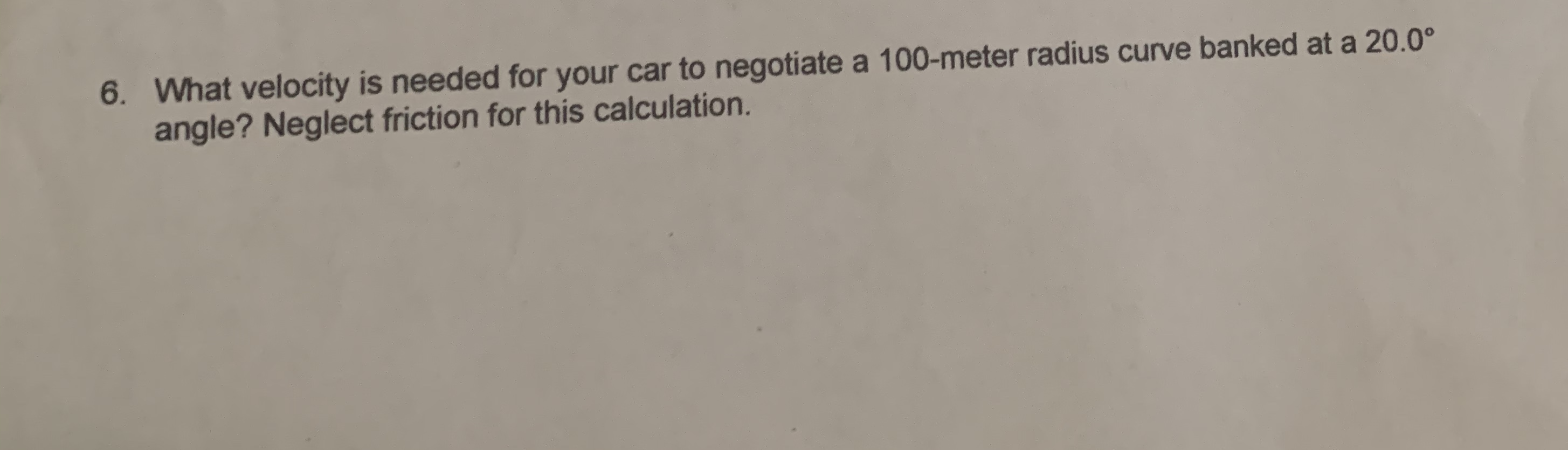 6 What velocity is needed for your car to negotiate a 100-meter radius curve banked at a 20.0° angle? Neglect friction for this calculation